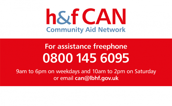 H&F CAN: Community Aid Network. For assistance freephone 0800 145 6095, 9am to 6pm on weekdays and 9am to 2pm on Saturday, or email can@lbhf.gov.uk