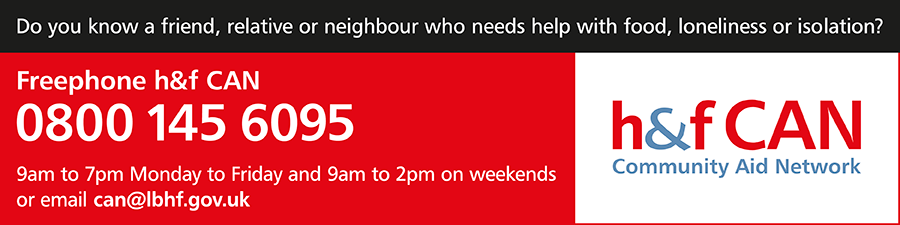 Do you know a friend, relative or neighbour who needs help with food, loneliness or isolation? Freephone H&F CAN 0800 145 6095 or email can@lbhf.gov.uk (9am-7pm Monday to Friday and 9am-2pm on the weekends
