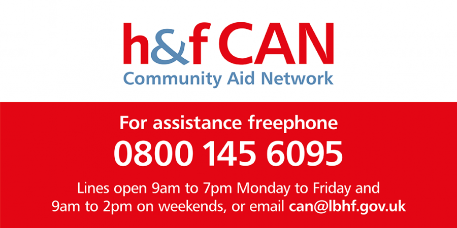 H&F Community Aid Network - for assistance Freephone 0800 145 6095 (lines open 9am to 7pm), or email can@lbhf.gov.uk
