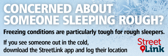 Link to StreetLink information. Concerned about someone sleeping rough? Freezing conditions are particularly tough for rough sleepers. If you see someone out in the cold, take action via StreetLink.